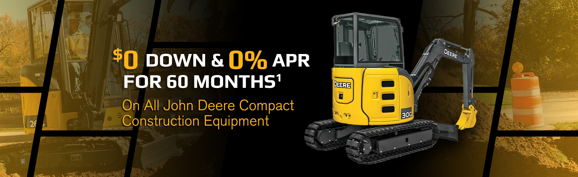 $0 Down & 0% APR for 60 Months1 On all John Deere Compact Construction Equipment - See disclaimer for details