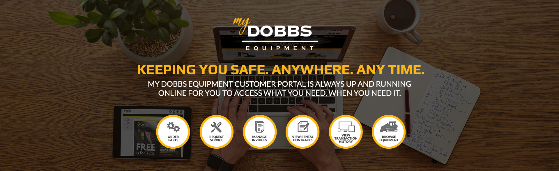 Keeping you safe. Anywhere. Anytime. My Dobbs Equipment customer portal is always up and running online for you to access what you need, when you need it.